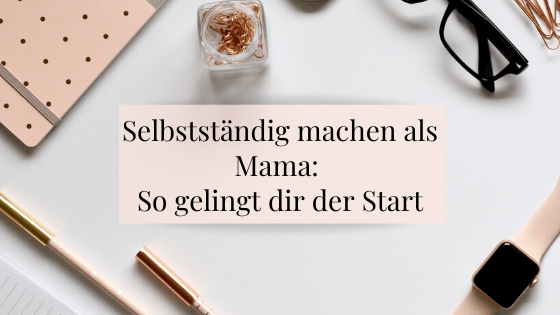 Selbstständig machen als Mama - Erfahrungen und Tipps